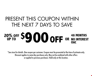 PRESENT THIS COUPON WITHIN THE NEXT 7 DAYS TO SAVE $900 OFF 48 MONTHS. NO INTEREST. OAC Installation 20% OFF UP TO. 5-27-16.*See store for details. One coupon per customer. Coupon must be presented at the time of estimate only. Discount applies to same day purchases only. May not be combined with other offers or applied to previous purchases. Valid only at this location.