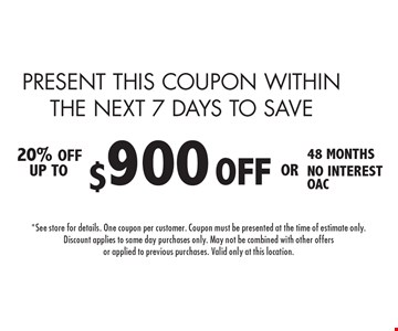PRESENT THIS COUPON WITHIN THE NEXT 7 DAYS TO SAVE 20% off! Up to $900 off OR 48 months no interest OAC. 8-12-16.*See store for details. One coupon per customer. Coupon must be presented at the time of estimate only. Discount applies to same day purchases only. May not be combined with other offers or applied to previous purchases. Valid only at this location.