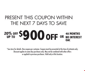 PRESENT THIS COUPON WITHIN THE NEXT 7 DAYS TO SAVE $900 OFF installation 48 MONTHS NO INTEREST OAC. 6-3-16.*See store for details. One coupon per customer. Coupon must be presented at the time of estimate only. Discount applies to same day purchases only. May not be combined with other offers or applied to previous purchases. Valid only at this location.