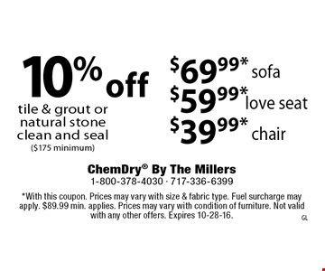 $39.99*$59.99*$69.99* ($175 minimum). *With this coupon. Prices may vary with size & fabric type. Fuel surcharge may apply. $89.99 min. applies. Prices may vary with condition of furniture. Not valid with any other offers. Expires 10-28-16.