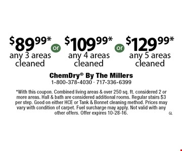 $89.99* any 3 areas cleaned, $109.99* any 4 areas cleaned,  $129.99* any 5 areas cleaned *With this coupon. Combined living areas & over 250 sq. ft. considered 2 or more areas. Hall & bath are considered additional rooms. Regular stairs $3 per step. Good on either HCE or Tank & Bonnet cleaning method. Prices may vary with condition of carpet. Fuel surcharge may apply. Not valid with any other offers. Offer expires 10-28-16.