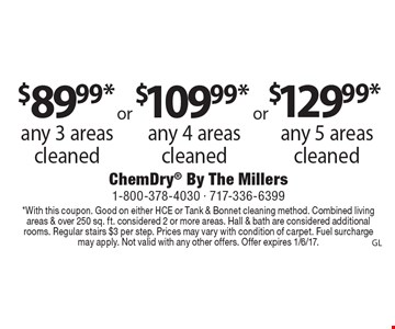 $89.99* any 3 areas cleaned $109.99* any 4 areas cleaned $129.99* any 5 areas cleaned. *With this coupon. Good on either HCE or Tank & Bonnet cleaning method. Combined living areas & over 250 sq. ft. considered 2 or more areas. Hall & bath are considered additional rooms. Regular stairs $3 per step. Prices may vary with condition of carpet. Fuel surcharge may apply. Not valid with any other offers. Offer expires 1/6/17.GL