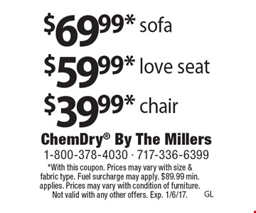 $69.99* sofa $59.99* love seat $39.99* chair. *With this coupon. Prices may vary with size & fabric type. Fuel surcharge may apply. $89.99 min. applies. Prices may vary with condition of furniture. Not valid with any other offers. Exp. 1/6/17.GL