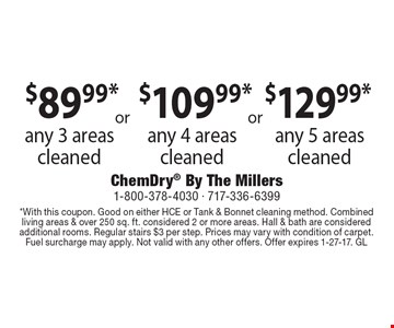 $129.99* any 5 areas cleaned. $109.99* any 4 areas cleaned. $89.99* any 3 areas cleaned. *With this coupon. Good on either HCE or Tank & Bonnet cleaning method. Combined living areas & over 250 sq. ft. considered 2 or more areas. Hall & bath are considered additional rooms. Regular stairs $3 per step. Prices may vary with condition of carpet. Fuel surcharge may apply. Not valid with any other offers. Offer expires 1-27-17. GL