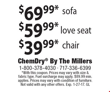 $39.99* chair. $59.99* love seat. $69.99* sofa. *With this coupon. Prices may vary with size & fabric type. Fuel surcharge may apply. $89.99 min. applies. Prices may vary with condition of furniture. Not valid with any other offers. Exp. 1-27-17. GL
