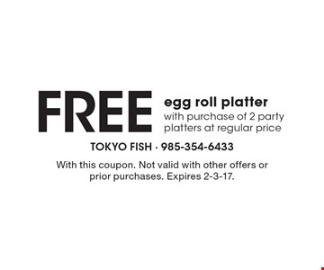 Free egg roll platter with purchase of 2 party platters at regular price. With this coupon. Not valid with other offers or prior purchases. Expires 2-3-17.