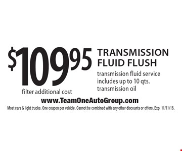 $109.95 Transmission Fluid Flush. service includes up to 10 qts. transmission oil filter additional cost. Most cars & light trucks. One coupon per vehicle. Cannot be combined with any other discounts or offers. Exp. 11/11/16.