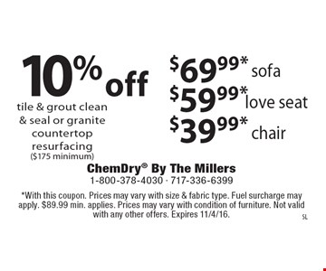 10% off tile & grout clean & seal or granite countertop resurfacing ($175 minimum) $39.99* chair $59.99* love seat $69.99* sofa. With this coupon. Prices may vary with size & fabric type. Fuel surcharge may apply. $89.99 min. applies. Prices may vary with condition of furniture. Not valid with any other offers. Expires 11/4/16.