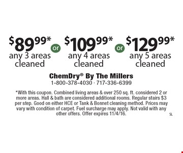 $89.99* any 3 areas cleaned OR $109.99* any 4 areas cleaned OR $129.99* any 5 areas cleaned. *With this coupon. Combined living areas & over 250 sq. ft. considered 2 or more areas. Hall & bath are considered additional rooms. Regular stairs $3 per step. Good on either HCE or Tank & Bonnet cleaning method. Prices may vary with condition of carpet. Fuel surcharge may apply. Not valid with any other offers. Offer expires 11/4/16.