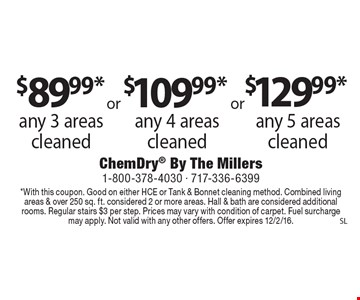 $89.99* any 3 areas cleaned $109.99* any 4 areas cleaned$129.99* any 5 areas cleaned. *With this coupon. Good on either HCE or Tank & Bonnet cleaning method. Combined living areas & over 250 sq. ft. considered 2 or more areas. Hall & bath are considered additional rooms. Regular stairs $3 per step. Prices may vary with condition of carpet. Fuel surcharge may apply. Not valid with any other offers. Offer expires 12/2/16.SL