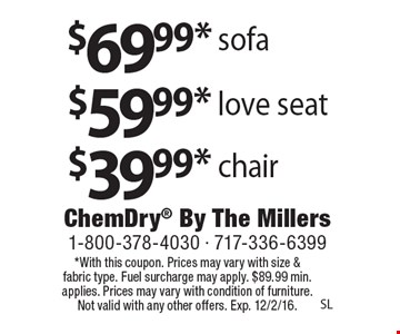 $69.99* sofa $59.99* love seat $39.99* chair. *With this coupon. Prices may vary with size & fabric type. Fuel surcharge may apply. $89.99 min. applies. Prices may vary with condition of furniture. Not valid with any other offers. Exp. 12/2/16.SL