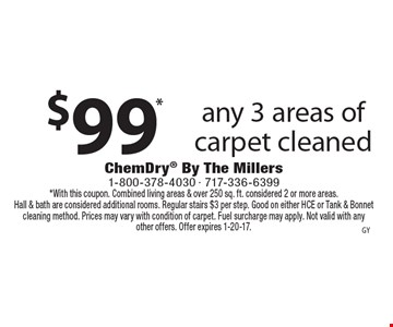 $99* any 3 areas of carpet cleaned. *With this coupon. Combined living areas & over 250 sq. ft. considered 2 or more areas. Hall & bath are considered additional rooms. Regular stairs $3 per step. Good on either HCE or Tank & Bonnet cleaning method. Prices may vary with condition of carpet. Fuel surcharge may apply. Not valid with any other offers. Offer expires 1-20-17.