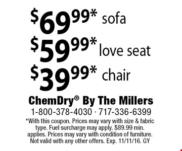 $69.99* sofa, $59.99* love seat, $39.99* chair.  *With this coupon. Prices may vary with size & fabric type. Fuel surcharge may apply. $89.99 min. applies. Prices may vary with condition of furniture. Not valid with any other offers. Exp. 11/11/16. GY