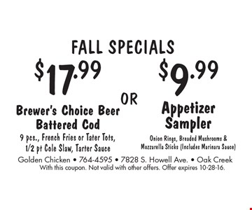 FALL Specials $17.99 Brewer's Choice Beer Battered Cod 9 pcs., French Fries or Tater Tots,1/2 pt Cole Slaw, Tarter Sauce. or $9.99 Appetizer Sampler Onion Rings, Breaded Mushrooms & Mozzarella Sticks (Includes Marinara Sauce). With this coupon. Not valid with other offers. Offer expires 10-28-16.