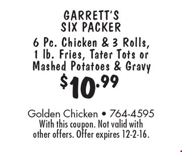 $10.99 garrett's six packer - 6 Pc. Chicken & 3 Rolls, 1 lb. Fries, Tater Tots or Mashed Potatoes & Gravy. With this coupon. Not valid with other offers. Offer expires 12-2-16.