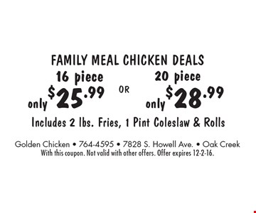 Family Meal Chicken Deals 16 pc. only $25.99 OR 20 pc. only $28.99. Includes 2 lbs. Fries, 1 Pint Coleslaw & Rolls. With this coupon. Not valid with other offers. Offer expires 12-2-16.