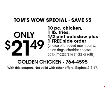 TOM'S WOW SPECIAL - SAVE $5 only $21.49 10 pc. chicken, 1 lb. fries, 1/2 pint coleslaw plus 1 FREE side order (choice of breaded mushrooms, onion rings, cheddar cheese balls, mozzarella sticks or rolls). With this coupon. Not valid with other offers. Expires 2-3-17.