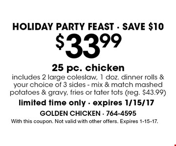 HOLIDAY PARTY FEAST • SAVE $10 $33.99 25 pc. chicken includes 2 large coleslaaw, 1 doz. dinner rolls & your choice of 3 sides - mix & match mashed potatoes & gravy, fries or tater tots (reg. $43.99). With this coupon. Not valid with other offers. Expires 1/15/17.