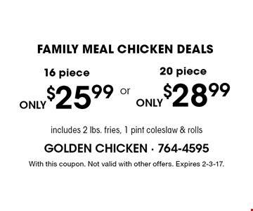 FAMILY MEAL CHICKEN DEALS 16 piece. 20 piece. . includes 2 lbs. fries, 1 pint coleslaw & rolls. With this coupon. Not valid with other offers. Expires 2-3-17.