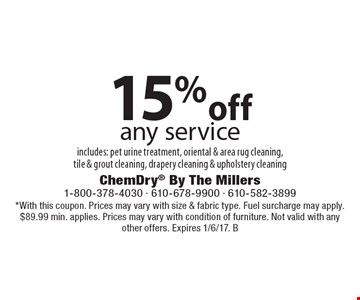 15% off any service includes: pet urine treatment, oriental & area rug cleaning, tile & grout cleaning, drapery cleaning & upholstery cleaning. *With this coupon. Prices may vary with size & fabric type. Fuel surcharge may apply. $89.99 min. applies. Prices may vary with condition of furniture. Not valid with any other offers. Expires 1/6/17. B