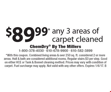 $89.99* any 3 areas of carpet cleaned. *With this coupon. Combined living areas & over 250 sq. ft. considered 2 or more areas. Hall & bath are considered additional rooms. Regular stairs $3 per step. Good on either HCE or Tank & Bonnet cleaning method. Prices may vary with condition of carpet. Fuel surcharge may apply. Not valid with any other offers. Expires 1/6/17. B