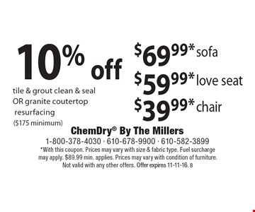 10% off  tile & grout clean & seal OR granite coutertopresurfacing. ($175 minimum). $69.99* sofa $59.99*  love seat $39.99* chair. *With this coupon. Prices may vary with size & fabric type. Fuel surcharge may apply. $89.99 min. applies. Prices may vary with condition of furniture. Not valid with any other offers. Offer expires 11-11-16. B