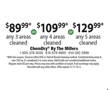 $89.99* any 3 areas cleaned, $109.99*any 4 areas cleaned $129.99* any 5 areas cleaned  *With this coupon. Good on either HCE or Tank & Bonnet cleaning method. Combined living areas & over 250 sq. ft. considered 2 or more areas. Hall & bath are considered additional rooms. Regular stairs $3 per step. Prices may vary with condition of carpet. Fuel surcharge may apply. Not valid with any other offers. Offer expires 11-11-16. B