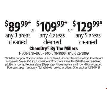 $89.99* any 3 areas cleaned OR $109.99* any 4 areas cleaned OR $129.99* any 5 areas cleaned. *With this coupon. Good on either HCE or Tank & Bonnet cleaning method. Combined living areas & over 250 sq. ft. considered 2 or more areas. Hall & bath are considered additional rooms. Regular stairs $3 per step. Prices may vary with condition of carpet. Fuel surcharge may apply. Not valid with any other offers. Offer expires 12/9/16. B