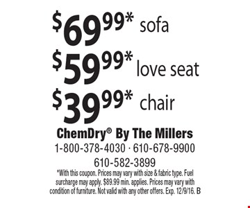 $69.99* sofa. $59.99* love seat. $39.99* chair. *With this coupon. Prices may vary with size & fabric type. Fuel surcharge may apply. $89.99 min. applies. Prices may vary with condition of furniture. Not valid with any other offers. Exp. 12/9/16. B