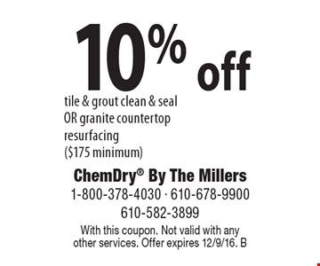 10% off tile & grout clean & seal OR granite countertop resurfacing ($175 minimum). With this coupon. Not valid with anyother services. Offer expires 12/9/16. B