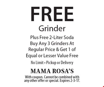 Free grinder. Plus free 2-liter soda. Buy any 3 grinders at regular price & get 1 of equal or lesser value free. No limit. Pickup or delivery. With coupon. Cannot be combined with any other offer or special. Expires 2-3-17.