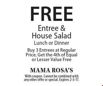 Free Entree & House SaladLunch or Dinner Buy 3 Entrees at Regular Price, Get the 4th of Equal or Lesser Value Free. With coupon. Cannot be combined with any other offer or special. Expires 2-3-17.