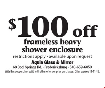 $100 off frameless heavy shower enclosure. Restrictions apply - available upon request. With this coupon. Not valid with other offers or prior purchases. Offer expires 11-11-16.