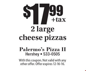 $17.99 2 large cheese pizzas. With this coupon. Not valid with any other offer. Offer expires 12-16-16.