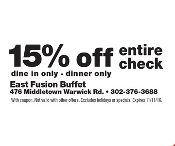 15% off entire check, dine in only - dinner only. With coupon. Not valid with other offers. Excludes holidays or specials. Expires 11/11/16.