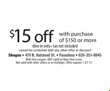 $15 off with purchase of $150 or more dine in only - tax not included cannot be combined with any other offer or discount. With this coupon. NOT valid on New Year's eve. Not valid with other offers or on holidays. Offer expires 1-27-17.