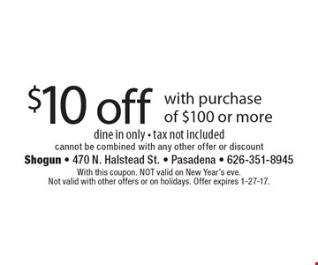 $10 off with purchase of $100 or more dine in only - tax not included cannot be combined with any other offer or discount. With this coupon. NOT valid on New Year's eve. Not valid with other offers or on holidays. Offer expires 1-27-17.