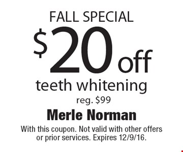 FALL SPECIAL. $20 off teeth whitening, reg. $99. With this coupon. Not valid with other offers or prior services. Expires 12/9/16.