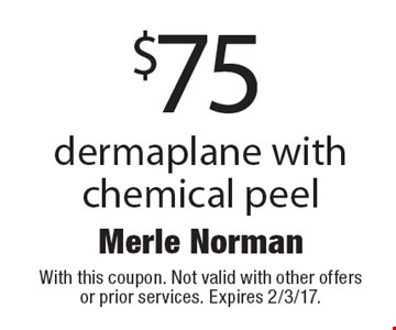 $75 dermaplane with chemical peel. With this coupon. Not valid with other offers or prior services. Expires 2/3/17.