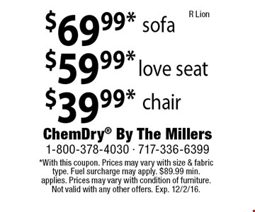 $39.99* chair. $59.99* love seat. $69.99* sofa. *With this coupon. Prices may vary with size & fabric type. Fuel surcharge may apply. $89.99 min. applies. Prices may vary with condition of furniture. Not valid with any other offers. Exp. 12/2/16. R Lion