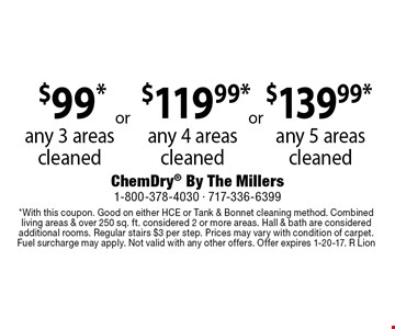 $139.99* any 5 areas cleaned OR $119.99*any 4 areas cleaned OR $99*any 3 areas cleaned. *With this coupon. Good on either HCE or Tank & Bonnet cleaning method. Combined living areas & over 250 sq. ft. considered 2 or more areas. Hall & bath are considered additional rooms. Regular stairs $3 per step. Prices may vary with condition of carpet. Fuel surcharge may apply. Not valid with any other offers. Offer expires 1-20-17. R Lion