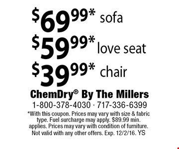 $39.99* chair. $59.99* love seat. $69.99* sofa. *With this coupon. Prices may vary with size & fabric type. Fuel surcharge may apply. $89.99 min. applies. Prices may vary with condition of furniture. Not valid with any other offers. Exp. 12/2/16. YS