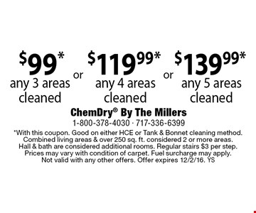 any 5 areas cleaned. $119.99*any 4 areas cleaned. $99*any 3 areas cleaned. *With this coupon. Good on either HCE or Tank & Bonnet cleaning method. Combined living areas & over 250 sq. ft. considered 2 or more areas. Hall & bath are considered additional rooms. Regular stairs $3 per step. Prices may vary with condition of carpet. Fuel surcharge may apply. Not valid with any other offers. Offer expires 12/2/16. YS