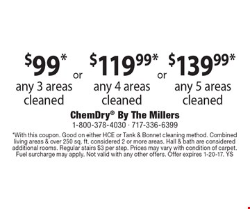$139.99* any 5 areas cleaned, $119.99* any 4 areas cleaned & $99* any 3 areas cleaned. *With this coupon. Good on either HCE or Tank & Bonnet cleaning method. Combined living areas & over 250 sq. ft. considered 2 or more areas. Hall & bath are considered additional rooms. Regular stairs $3 per step. Prices may vary with condition of carpet. Fuel surcharge may apply. Not valid with any other offers. Offer expires 1-20-17. YS