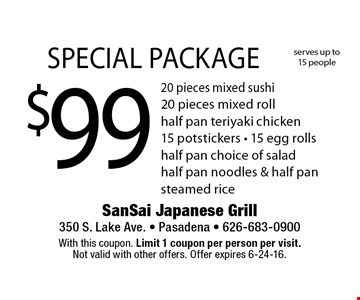 $99 Special package includes 20 pieces mixed sushi, 20 pieces mixed roll, half pan teriyaki chicken, 15 potstickers, 15 egg rolls, half pan choice of salad, half pan noodles & half pan steamed rice. Serves up to 15 people. With this coupon. Limit 1 coupon per person per visit. Not valid with other offers. Offer expires 6-24-16.