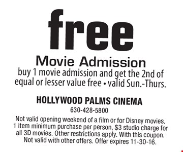 Free Movie Admission. Buy 1 movie admission and get the 2nd of equal or lesser value free. Valid Sun.-Thurs. Not valid opening weekend of a film or for Disney movies. 1 item minimum purchase per person, $3 studio charge for all 3D movies. Other restrictions apply. With this coupon. Not valid with other offers. Offer expires 11-30-16.
