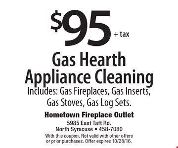 $95 + tax Gas Hearth Appliance Cleaning. Includes: Gas Fireplaces, Gas Inserts, Gas Stoves, Gas Log Sets. With this coupon. Not valid with other offers or prior purchases. Offer expires 10/28/16.