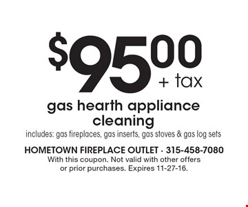 $95.00 + tax gas hearth appliance cleaning. Includes: gas fireplaces, gas inserts, gas stoves & gas log sets. With this coupon. Not valid with other offers or prior purchases. Expires 11-27-16.