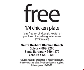 free 1/4 chicken plate. one free 1/4 chicken plate with a purchase of equal or greater value ($7.75 value). Coupon must be presented to receive discount. One coupon per visit. No other discount applies. Offer expires 10-28-16.