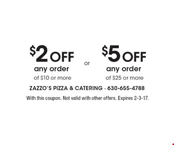 $2 Off any order of $10 or more. $5 Off any order of $25 or more. With this coupon. Not valid with other offers. Expires 2-3-17.